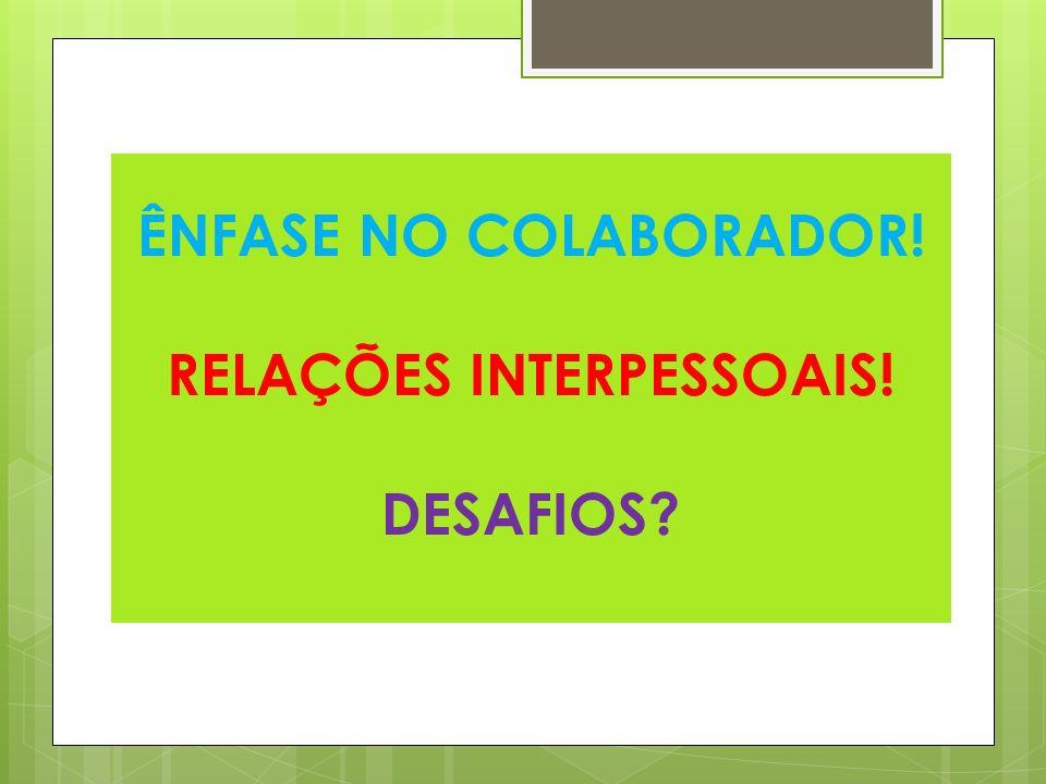 ÊNFASE NO COLABORADOR! RELAÇÕES INTERPESSOAIS! DESAFIOS