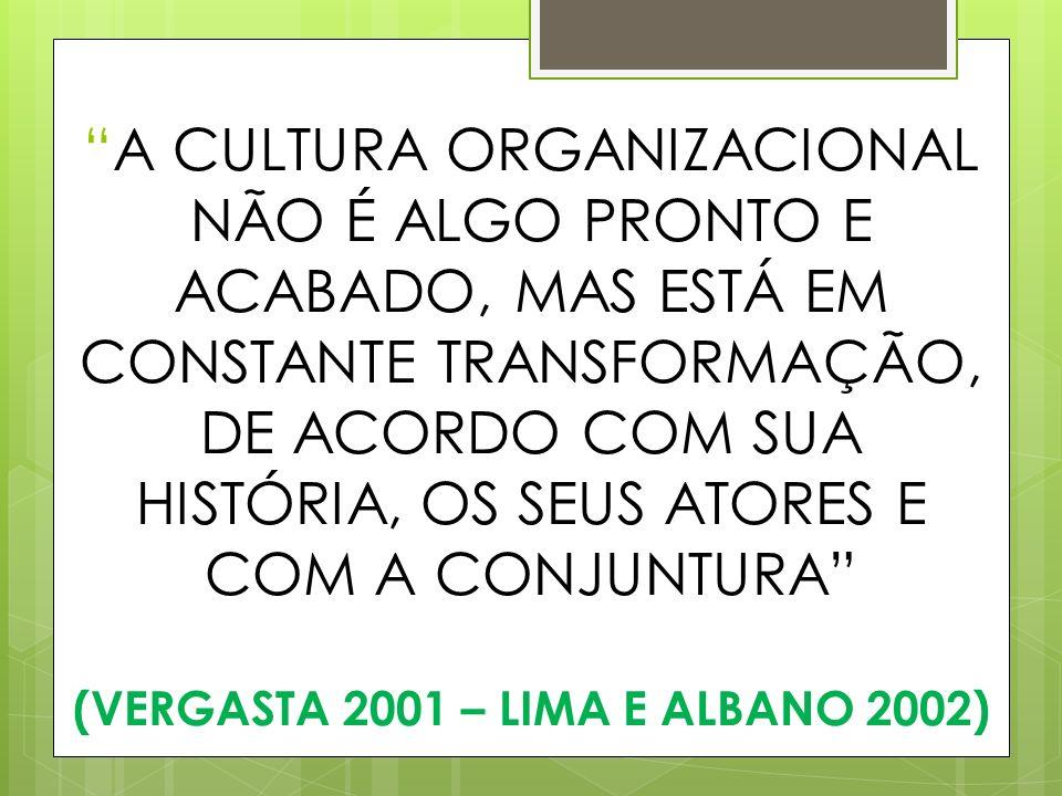 A CULTURA ORGANIZACIONAL NÃO É ALGO PRONTO E ACABADO, MAS ESTÁ EM CONSTANTE TRANSFORMAÇÃO, DE ACORDO COM SUA HISTÓRIA, OS SEUS ATORES E COM A CONJUNTURA (VERGASTA 2001 – LIMA E ALBANO 2002)