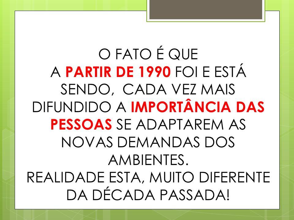 O FATO É QUE A PARTIR DE 1990 FOI E ESTÁ SENDO, CADA VEZ MAIS DIFUNDIDO A IMPORTÂNCIA DAS PESSOAS SE ADAPTAREM AS NOVAS DEMANDAS DOS AMBIENTES.