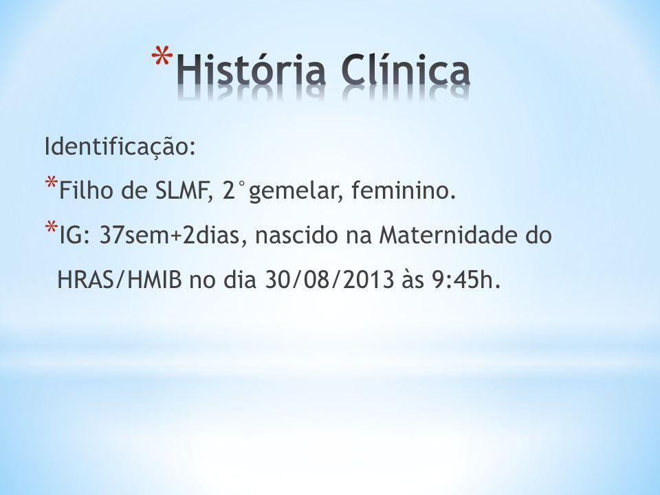 História Clínica Identificação: Filho de SLMF, 2°gemelar, feminino.
