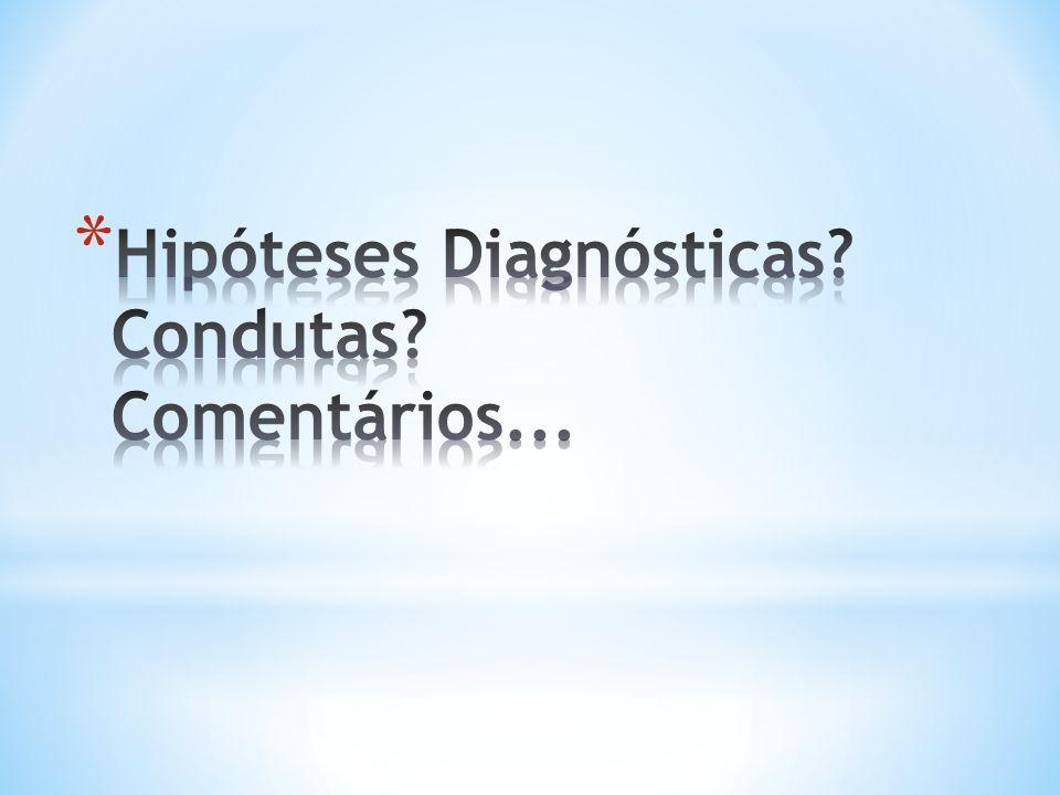 Hipóteses Diagnósticas Condutas Comentários...