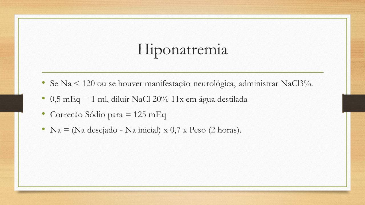 Hiponatremia Se Na < 120 ou se houver manifestação neurológica, administrar NaCl3%. 0,5 mEq = 1 ml, diluir NaCl 20% 11x em água destilada.