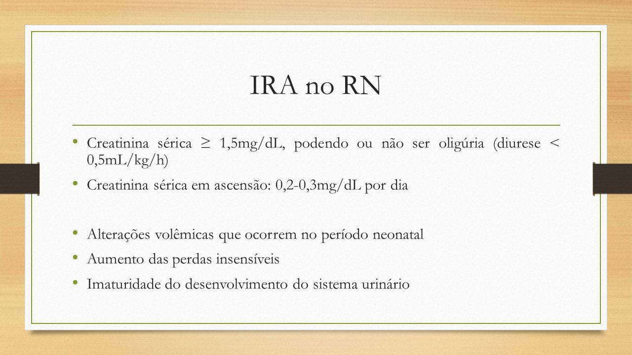 IRA no RN Creatinina sérica ≥ 1,5mg/dL, podendo ou não ser oligúria (diurese < 0,5mL/kg/h) Creatinina sérica em ascensão: 0,2-0,3mg/dL por dia.