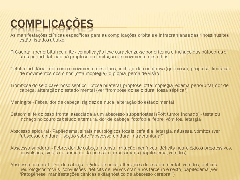 Complicações As manifestações clínicas específicas para as complicações orbitais e intracranianas das rinossinusites estão listados abaixo: