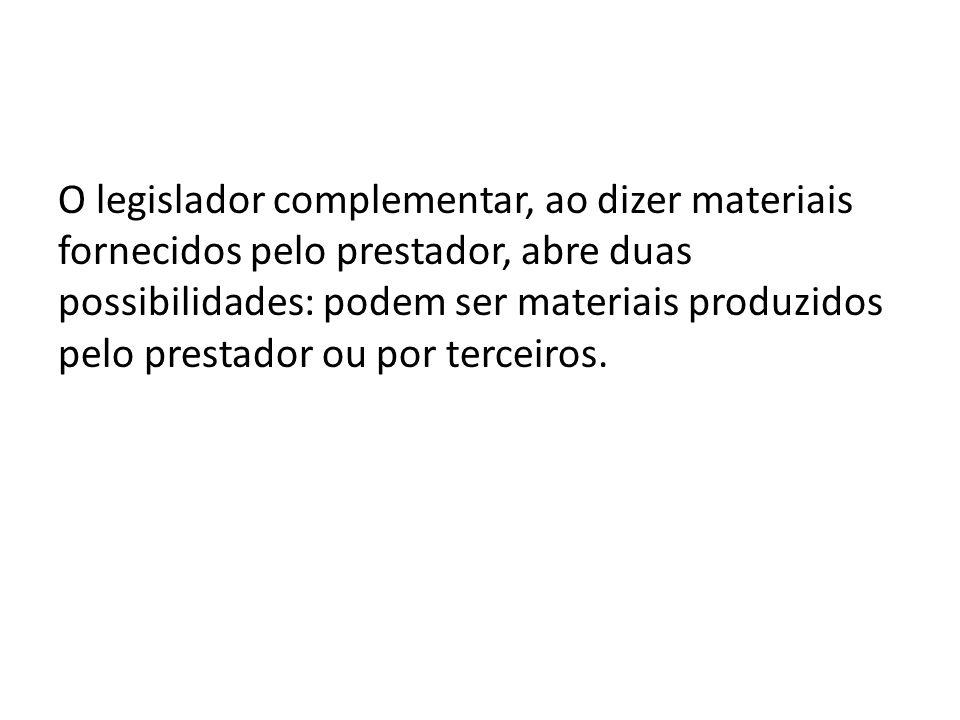 O legislador complementar, ao dizer materiais fornecidos pelo prestador, abre duas possibilidades: podem ser materiais produzidos pelo prestador ou por terceiros.