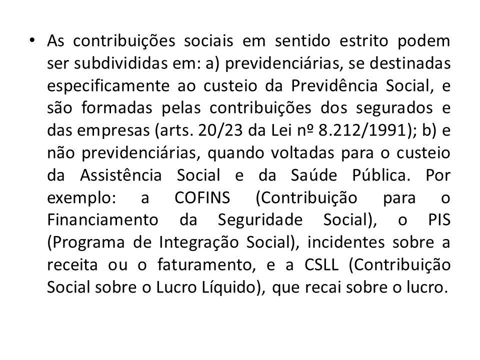 As contribuições sociais em sentido estrito podem ser subdivididas em: a) previdenciárias, se destinadas especificamente ao custeio da Previdência Social, e são formadas pelas contribuições dos segurados e das empresas (arts.