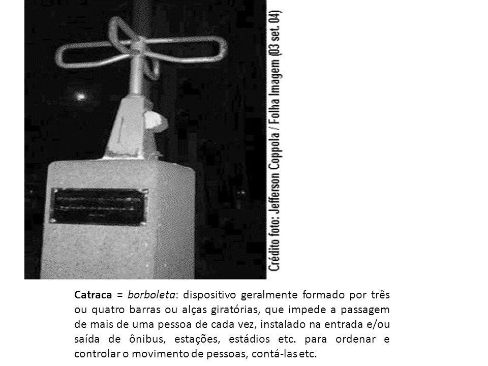 Catraca = borboleta: dispositivo geralmente formado por três ou quatro barras ou alças giratórias, que impede a passagem de mais de uma pessoa de cada vez, instalado na entrada e/ou saída de ônibus, estações, estádios etc.