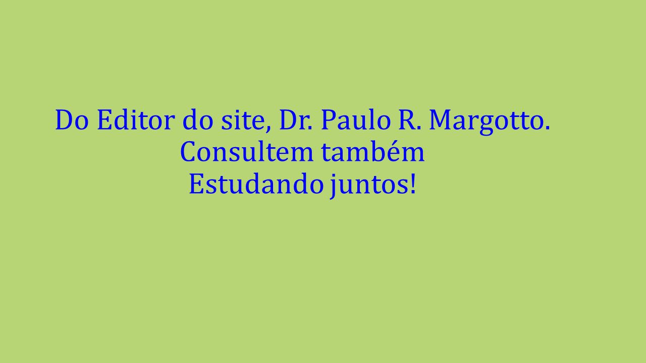 Do Editor do site, Dr. Paulo R. Margotto