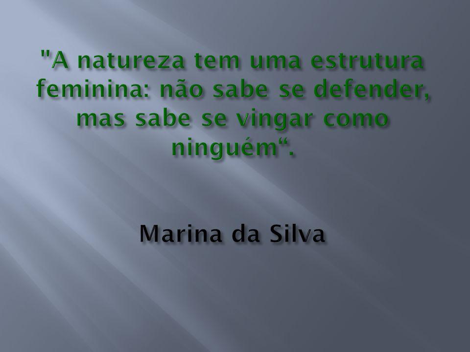 A natureza tem uma estrutura feminina: não sabe se defender, mas sabe se vingar como ninguém .