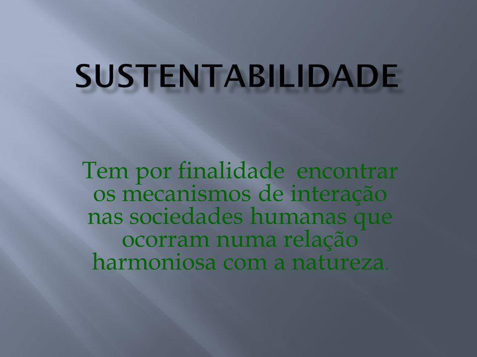 SUSTENTABILIDADE Tem por finalidade encontrar os mecanismos de interação nas sociedades humanas que ocorram numa relação harmoniosa com a natureza.