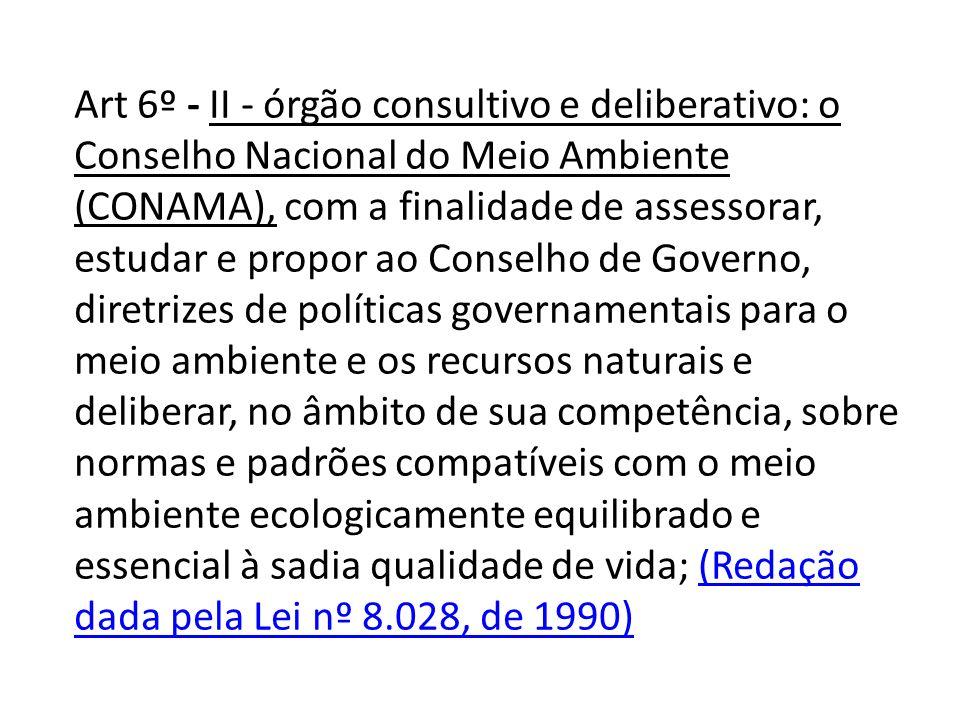 Art 6º - II - órgão consultivo e deliberativo: o Conselho Nacional do Meio Ambiente (CONAMA), com a finalidade de assessorar, estudar e propor ao Conselho de Governo, diretrizes de políticas governamentais para o meio ambiente e os recursos naturais e deliberar, no âmbito de sua competência, sobre normas e padrões compatíveis com o meio ambiente ecologicamente equilibrado e essencial à sadia qualidade de vida; (Redação dada pela Lei nº 8.028, de 1990)