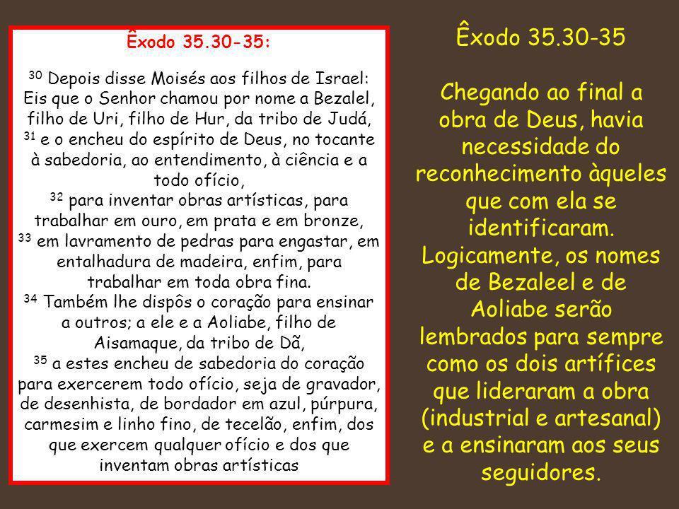 Êxodo 35.30-35 Chegando ao final a obra de Deus, havia necessidade do reconhecimento àqueles que com ela se identificaram.