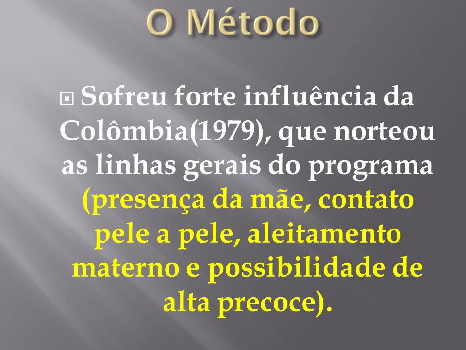 Sofreu forte influência da Colômbia(1979), que norteou as linhas gerais do programa (presença da mãe, contato pele a pele, aleitamento materno e possibilidade de alta precoce).