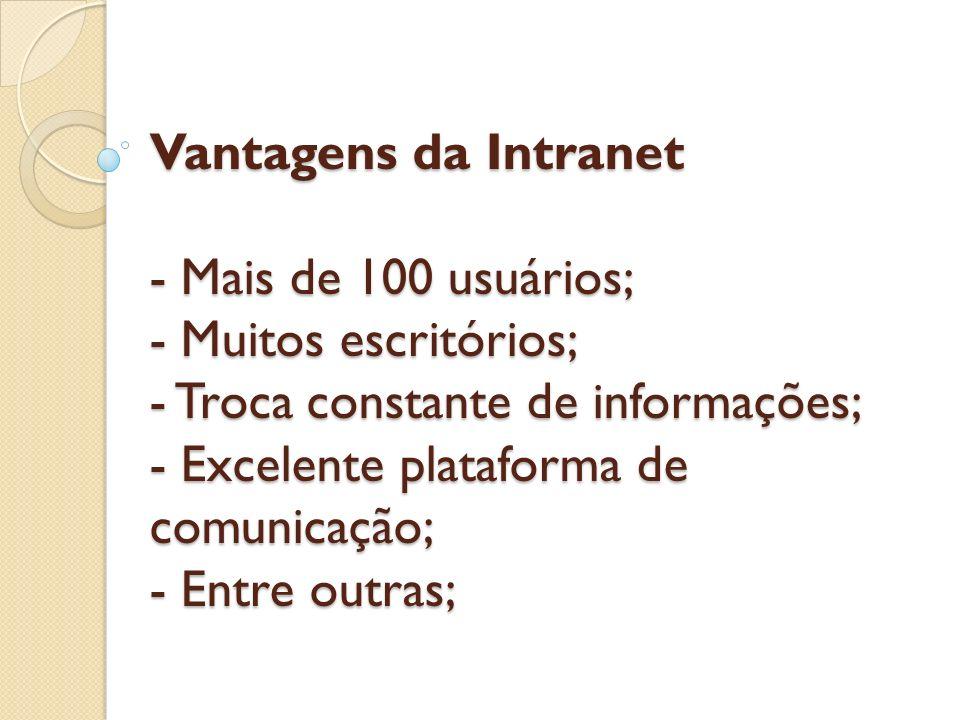 Vantagens da Intranet - Mais de 100 usuários; - Muitos escritórios; - Troca constante de informações; - Excelente plataforma de comunicação; - Entre outras;