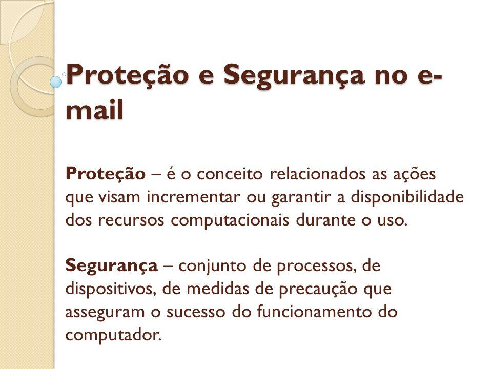 Proteção e Segurança no e-mail Proteção – é o conceito relacionados as ações que visam incrementar ou garantir a disponibilidade dos recursos computacionais durante o uso.
