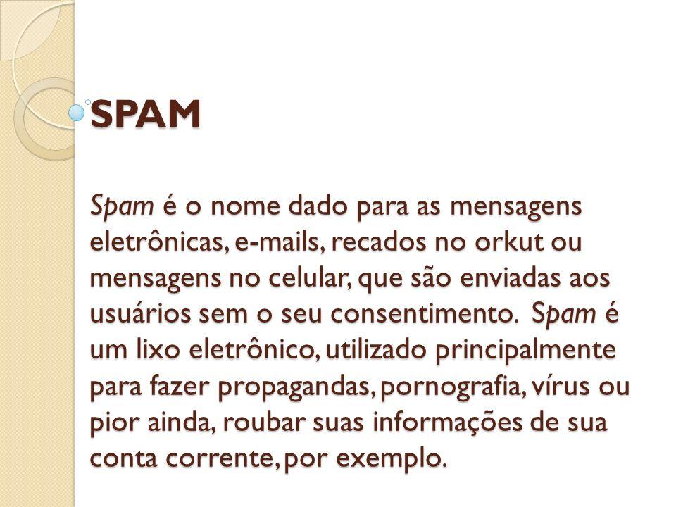SPAM Spam é o nome dado para as mensagens eletrônicas, e-mails, recados no orkut ou mensagens no celular, que são enviadas aos usuários sem o seu consentimento.