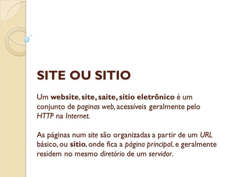 SITE OU SITIO Um website, site, saite, sítio eletrônico é um conjunto de paginas web, acessíveis geralmente pelo HTTP na Internet.