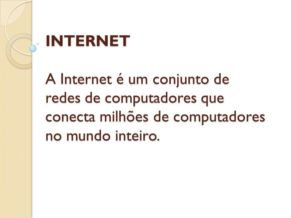 INTERNET A Internet é um conjunto de redes de computadores que conecta milhões de computadores no mundo inteiro.