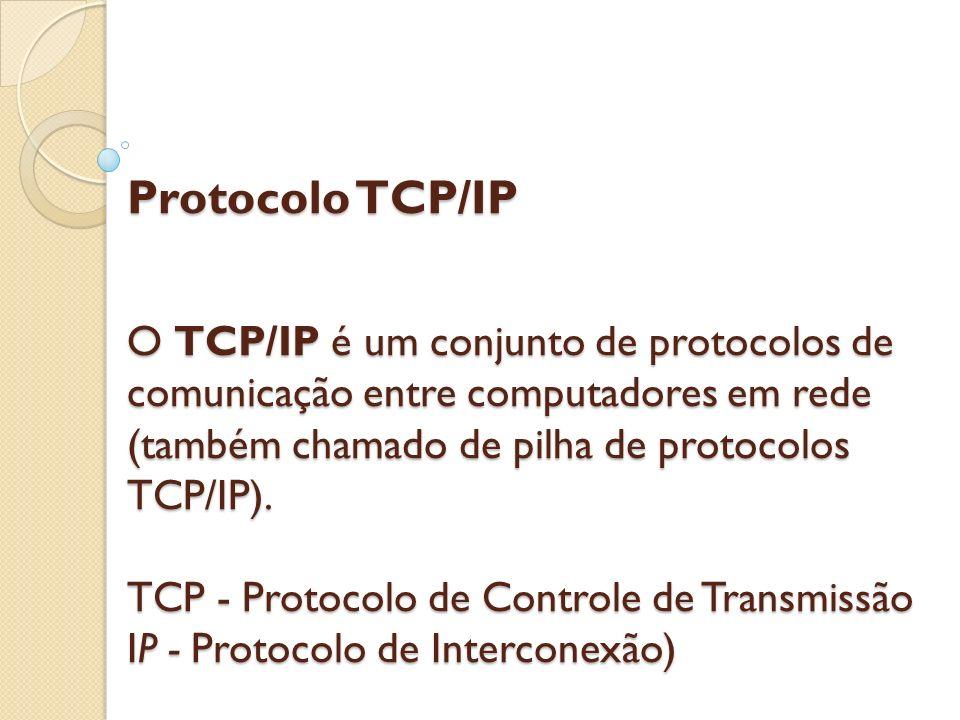 Protocolo TCP/IP O TCP/IP é um conjunto de protocolos de comunicação entre computadores em rede (também chamado de pilha de protocolos TCP/IP).