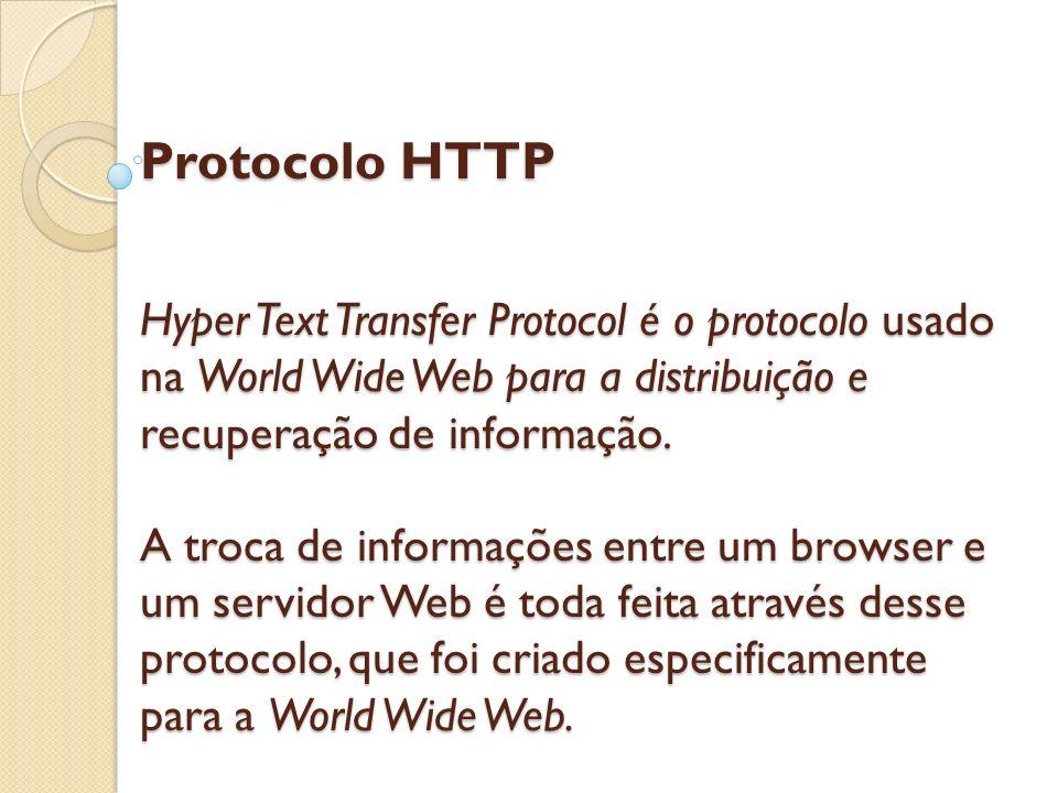 Protocolo HTTP Hyper Text Transfer Protocol é o protocolo usado na World Wide Web para a distribuição e recuperação de informação.