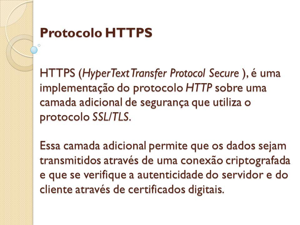 Protocolo HTTPS HTTPS (HyperText Transfer Protocol Secure ), é uma implementação do protocolo HTTP sobre uma camada adicional de segurança que utiliza o protocolo SSL/TLS.