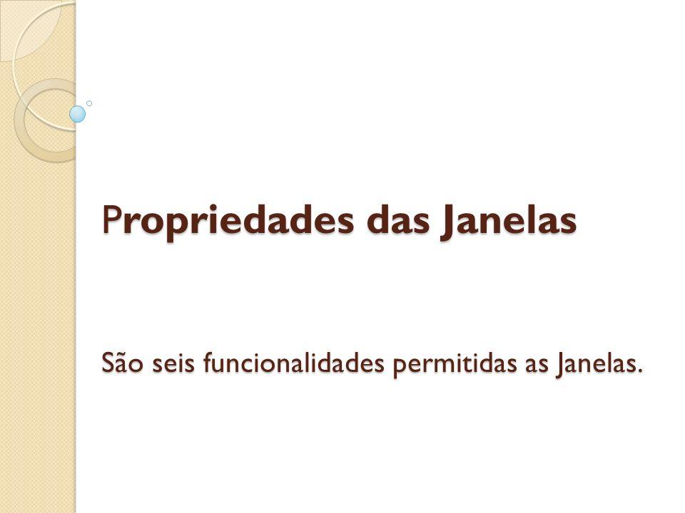 Propriedades das Janelas São seis funcionalidades permitidas as Janelas.