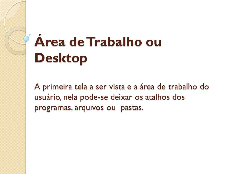 Área de Trabalho ou Desktop A primeira tela a ser vista e a área de trabalho do usuário, nela pode-se deixar os atalhos dos programas, arquivos ou pastas.
