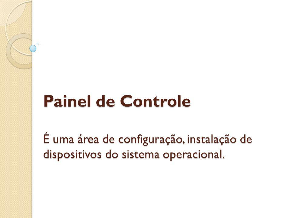 Painel de Controle É uma área de configuração, instalação de dispositivos do sistema operacional.