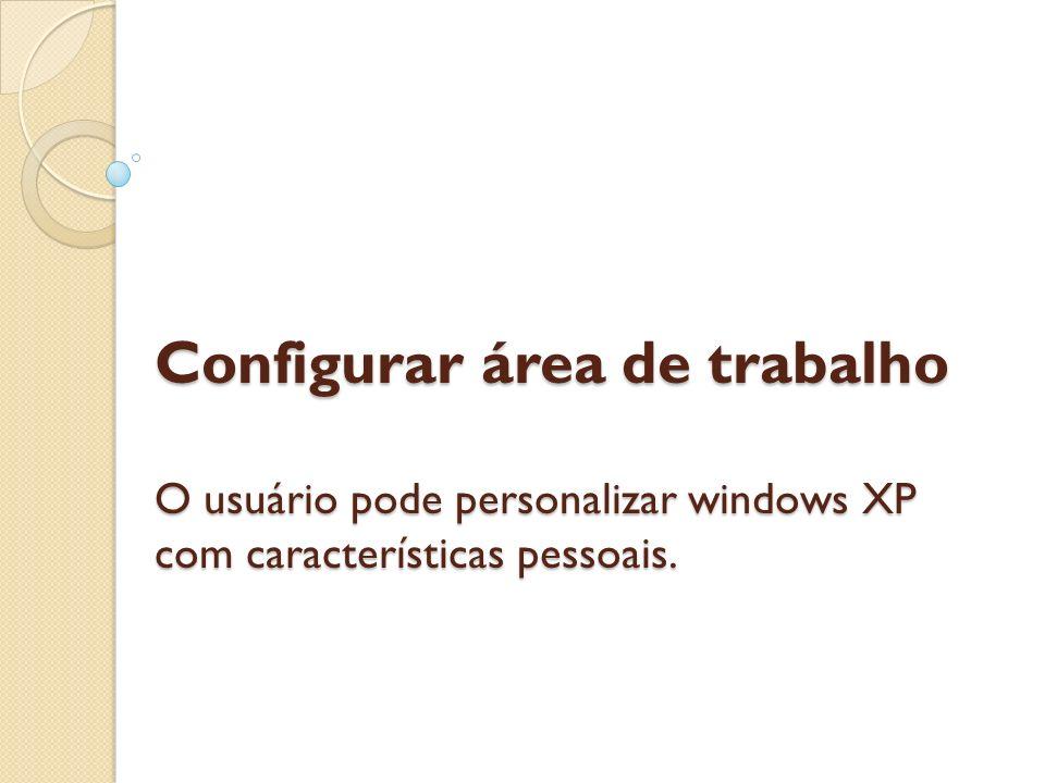 Configurar área de trabalho O usuário pode personalizar windows XP com características pessoais.