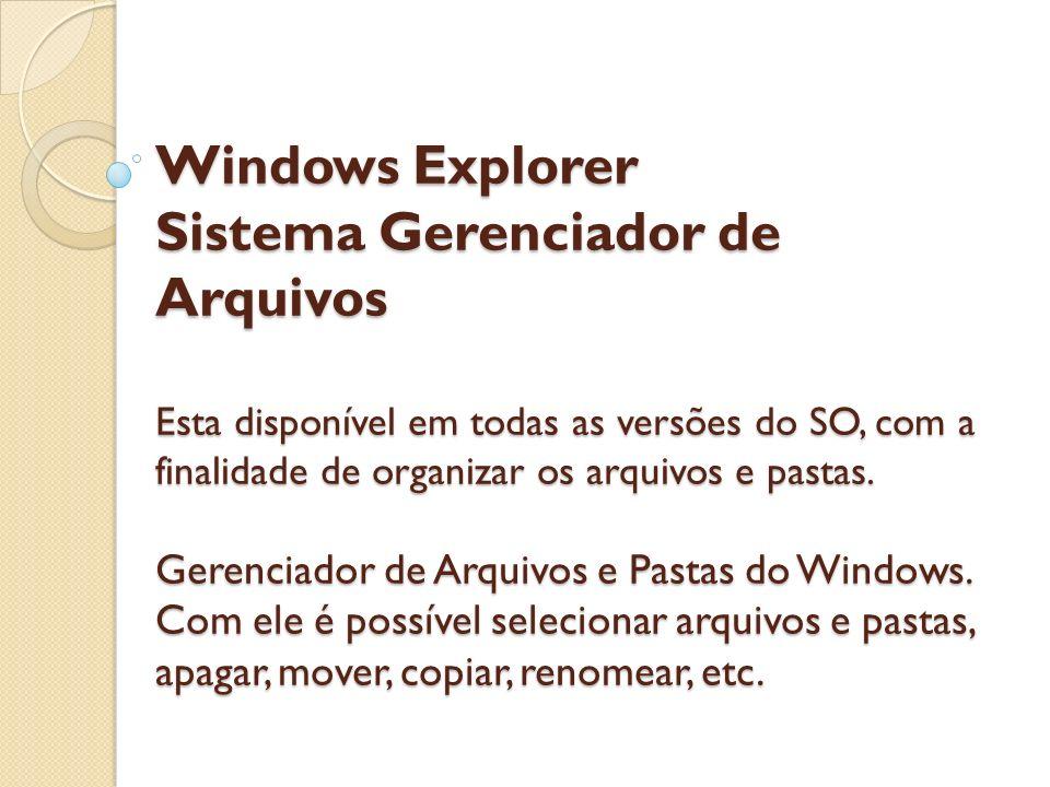 Windows Explorer Sistema Gerenciador de Arquivos Esta disponível em todas as versões do SO, com a finalidade de organizar os arquivos e pastas.