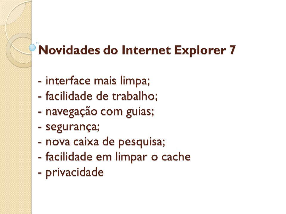 Novidades do Internet Explorer 7 - interface mais limpa; - facilidade de trabalho; - navegação com guias; - segurança; - nova caixa de pesquisa; - facilidade em limpar o cache - privacidade