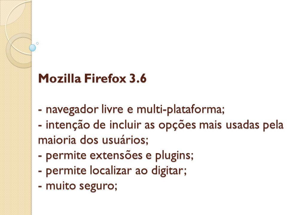 Mozilla Firefox 3.6 - navegador livre e multi-plataforma; - intenção de incluir as opções mais usadas pela maioria dos usuários; - permite extensões e plugins; - permite localizar ao digitar; - muito seguro;