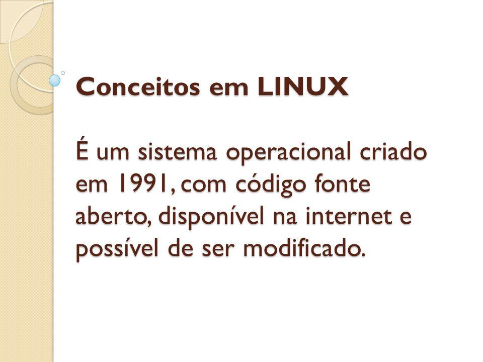 Conceitos em LINUX É um sistema operacional criado em 1991, com código fonte aberto, disponível na internet e possível de ser modificado.