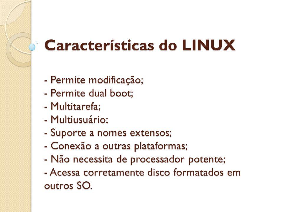 Características do LINUX - Permite modificação; - Permite dual boot; - Multitarefa; - Multiusuário; - Suporte a nomes extensos; - Conexão a outras plataformas; - Não necessita de processador potente; - Acessa corretamente disco formatados em outros SO.