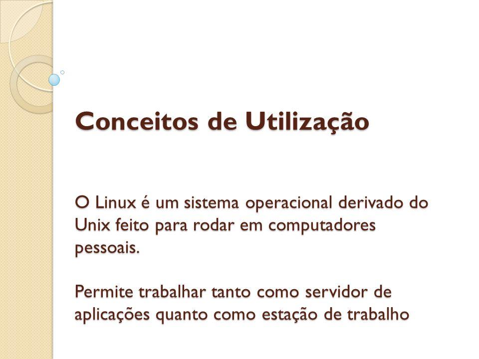 Conceitos de Utilização O Linux é um sistema operacional derivado do Unix feito para rodar em computadores pessoais.