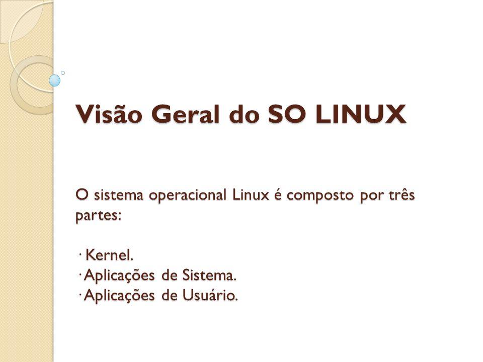 Visão Geral do SO LINUX O sistema operacional Linux é composto por três partes: · Kernel.