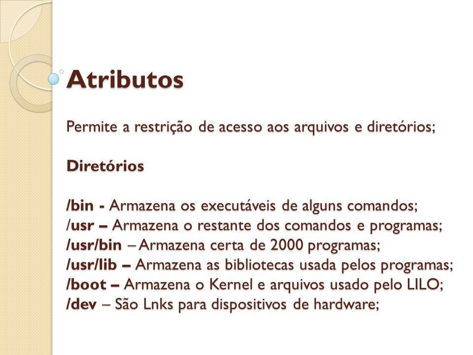 Atributos Permite a restrição de acesso aos arquivos e diretórios; Diretórios /bin - Armazena os executáveis de alguns comandos; /usr – Armazena o restante dos comandos e programas; /usr/bin – Armazena certa de 2000 programas; /usr/lib – Armazena as bibliotecas usada pelos programas; /boot – Armazena o Kernel e arquivos usado pelo LILO; /dev – São Lnks para dispositivos de hardware;
