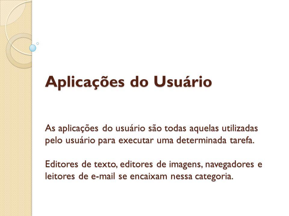 Aplicações do Usuário As aplicações do usuário são todas aquelas utilizadas pelo usuário para executar uma determinada tarefa.