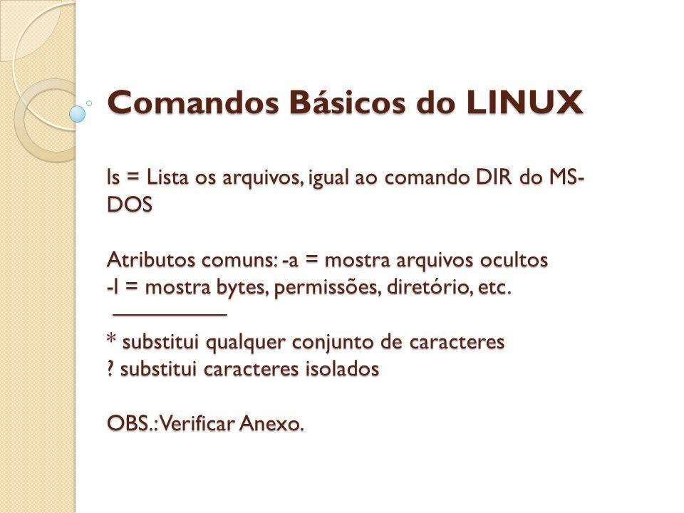 Comandos Básicos do LINUX ls = Lista os arquivos, igual ao comando DIR do MS-DOS Atributos comuns: -a = mostra arquivos ocultos -l = mostra bytes, permissões, diretório, etc.