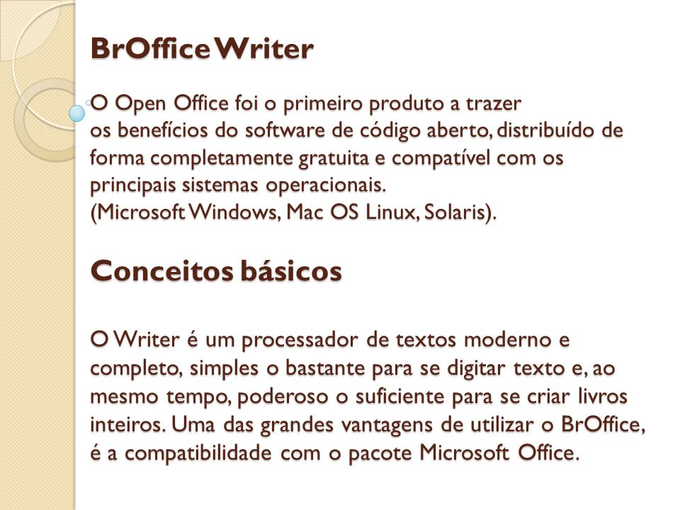 BrOffice Writer O Open Office foi o primeiro produto a trazer os benefícios do software de código aberto, distribuído de forma completamente gratuita e compatível com os principais sistemas operacionais.