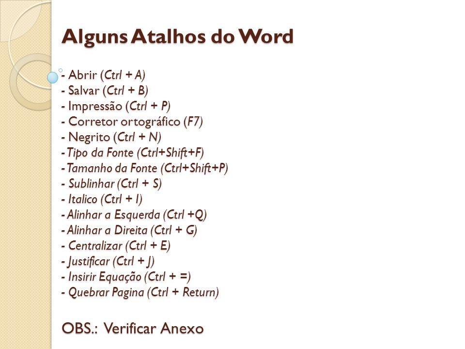Alguns Atalhos do Word - Abrir (Ctrl + A) - Salvar (Ctrl + B) - Impressão (Ctrl + P) - Corretor ortográfico (F7) - Negrito (Ctrl + N) - Tipo da Fonte (Ctrl+Shift+F) - Tamanho da Fonte (Ctrl+Shift+P) - Sublinhar (Ctrl + S) - Italico (Ctrl + I) - Alinhar a Esquerda (Ctrl +Q) - Alinhar a Direita (Ctrl + G) - Centralizar (Ctrl + E) - Justificar (Ctrl + J) - Insirir Equação (Ctrl + =) - Quebrar Pagina (Ctrl + Return) OBS.: Verificar Anexo
