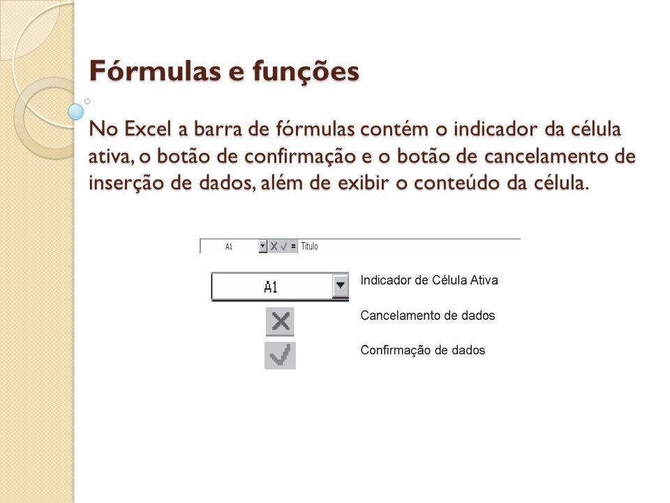 Fórmulas e funções No Excel a barra de fórmulas contém o indicador da célula ativa, o botão de confirmação e o botão de cancelamento de inserção de dados, além de exibir o conteúdo da célula.