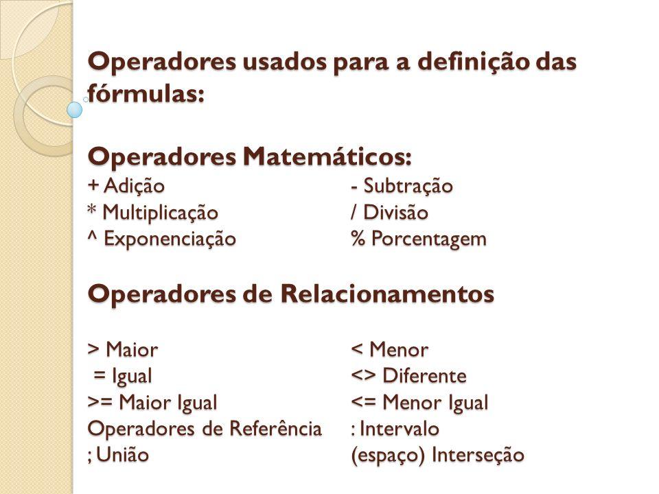 Operadores usados para a definição das fórmulas: Operadores Matemáticos: + Adição - Subtração * Multiplicação / Divisão ^ Exponenciação % Porcentagem Operadores de Relacionamentos > Maior < Menor = Igual <> Diferente >= Maior Igual <= Menor Igual Operadores de Referência : Intervalo ; União (espaço) Interseção