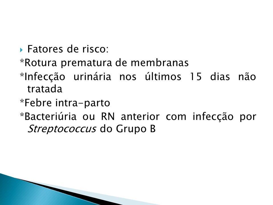 Fatores de risco: *Rotura prematura de membranas. *Infecção urinária nos últimos 15 dias não tratada.