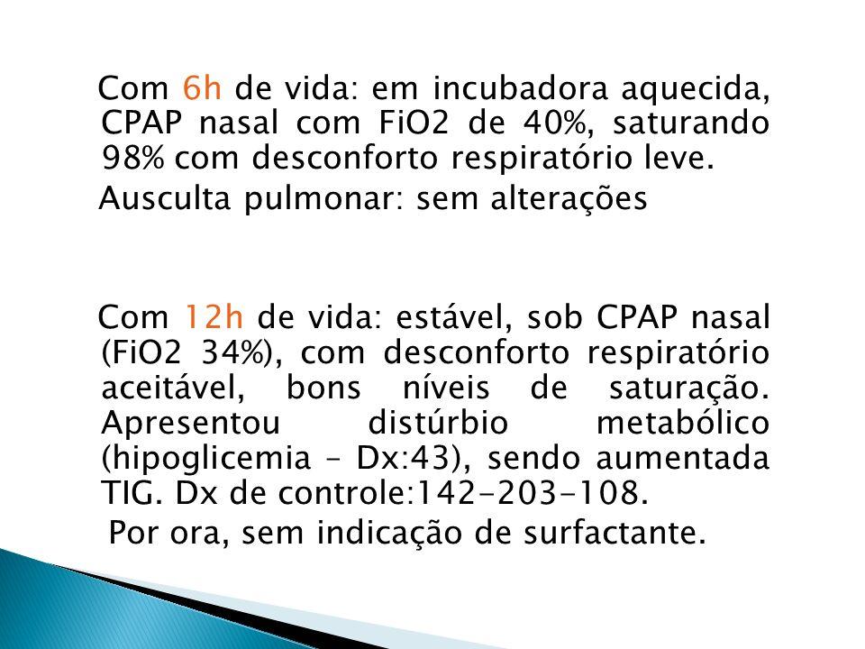 Com 6h de vida: em incubadora aquecida, CPAP nasal com FiO2 de 40%, saturando 98% com desconforto respiratório leve.