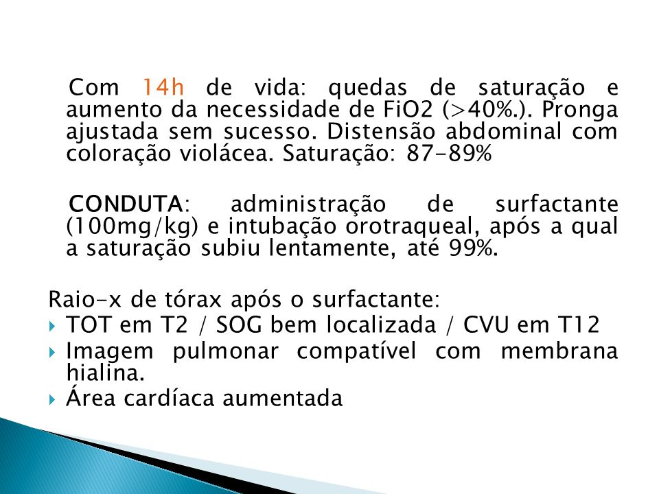 Com 14h de vida: quedas de saturação e aumento da necessidade de FiO2 (>40%.). Pronga ajustada sem sucesso. Distensão abdominal com coloração violácea. Saturação: 87-89%