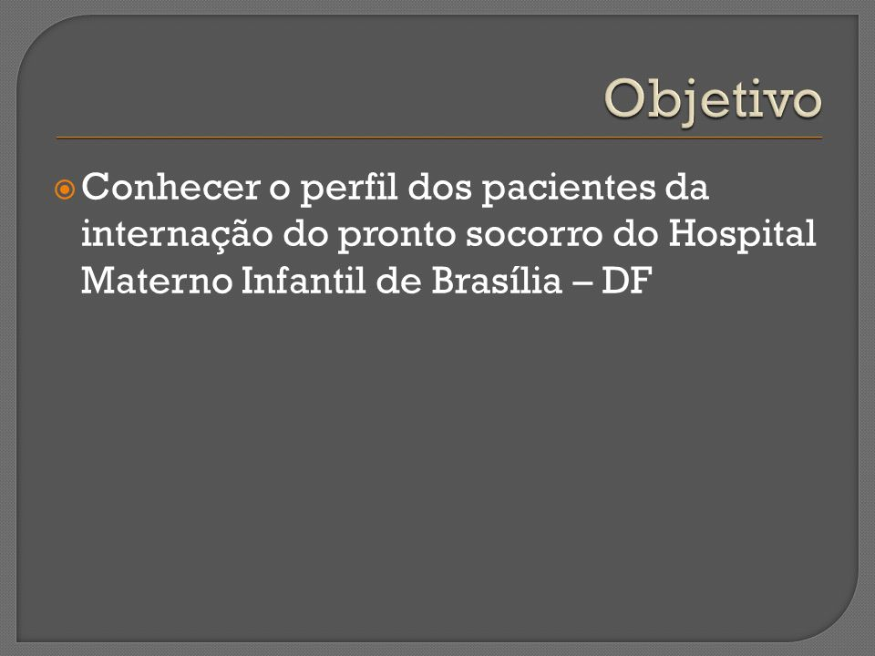 Objetivo Conhecer o perfil dos pacientes da internação do pronto socorro do Hospital Materno Infantil de Brasília – DF.