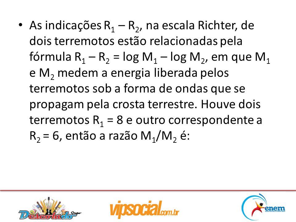 As indicações R1 – R2, na escala Richter, de dois terremotos estão relacionadas pela fórmula R1 – R2 = log M1 – log M2, em que M1 e M2 medem a energia liberada pelos terremotos sob a forma de ondas que se propagam pela crosta terrestre.