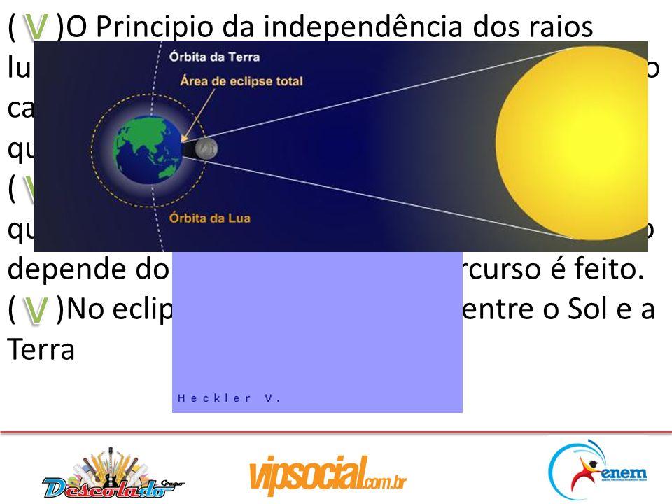 ( )O Principio da independência dos raios luminosos fala que: ao se propagar em um meio cada raio de luz se comporta independente de qualquer outro raio de luz.