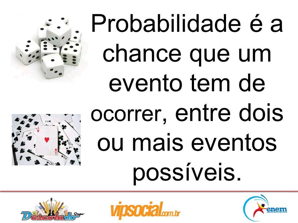 Probabilidade é a chance que um evento tem de ocorrer, entre dois ou mais eventos possíveis.